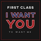 I Want You to Want Me by First Class