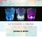 Lets Have A Drink by Donald Byrd