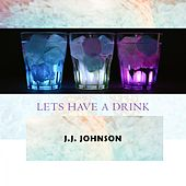 Lets Have A Drink by J.J. Johnson