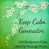 Keep Calm Generator - Soft Background Spa Healing Massage Music for Deep Relaxation Wellness Meditation Time with Natural Instrumental New Age Sounds by Various Artists