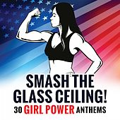 Smash the Glass Ceiling! 30 Girl Power Anthems by Various Artists