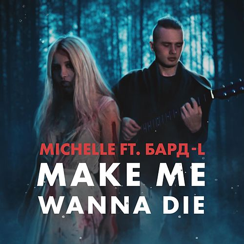 Make Me Wanna Die (feat. Бард-L) by Michelle