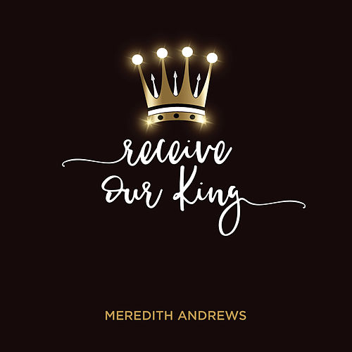 Receive Our King by Meredith Andrews