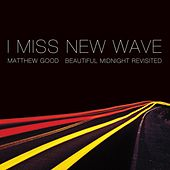 I Miss New Wave: Beautiful Midnight Revisited - EP by Matthew Good