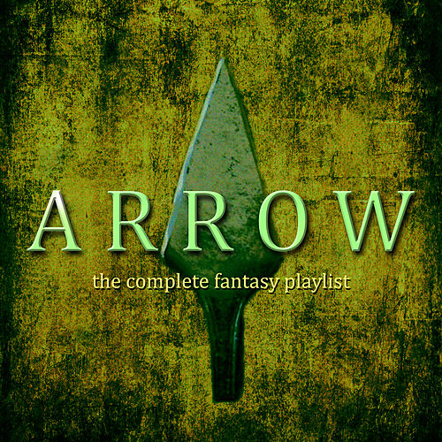 Arrow - The Complete Fantasy Playlist by Various Artists