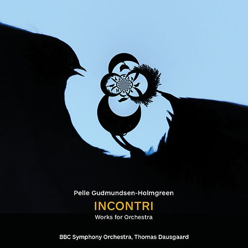 Pelle Gudmundsen-Holmgreen: Incontri – Works for Orchestra by BBC Symphony Orchestra