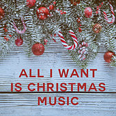 All I Want is Christmas Music by Various Artists