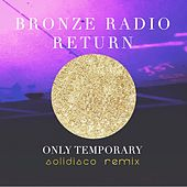 Only Temporary  (Solidisco Remix) by Bronze Radio Return