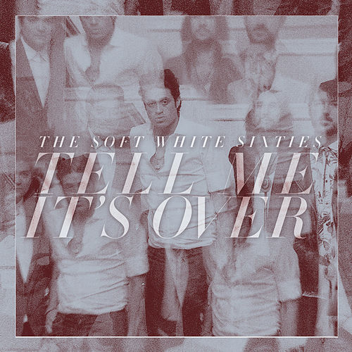 Tell Me It's Over - Single by The Soft White Sixties