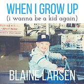 When I Grow Up (I Wanna Be a Kid Again) by Blaine Larsen