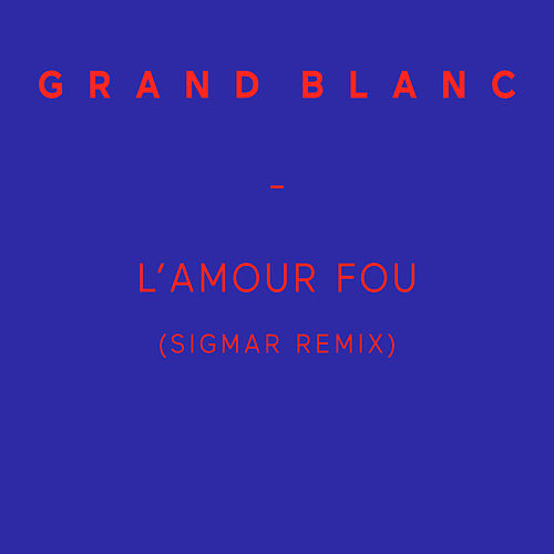 L'amour fou (Sigmar Remix) - Single by Grand Blanc