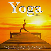 Yoga Music: Calm Music for Deep Focus Yoga Meditation Spa Massage Therapy and Relaxing Concentration Music by Yoga Music