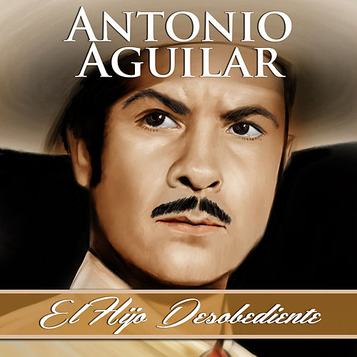 El Hijo Desobediente by Antonio Aguilar