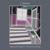 Wanted to Want It Too - Maps Remix di C Duncan