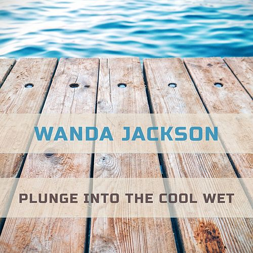 Plunge Into The Cool Wet by Wanda Jackson