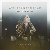 Até Transbordar (Ao Vivo) de Gabriela Rocha