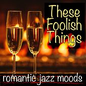 These Foolish Things: Romantic Jazz Moods by Various Artists