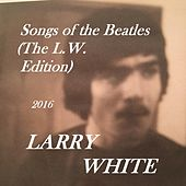 Songs of the Beatles (The L.W. Edition) by Larry White