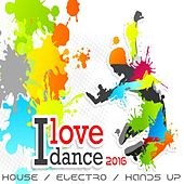I Love Dance 2016 (House, Electro, Hands up Smasher) by Various Artists