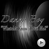 Whatcha Know About Me by Danny Boy (2)