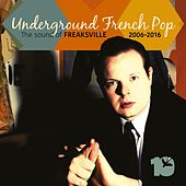 Underground French Pop (The Sound of Freaksville Records 2006 2016) by Various Artists