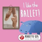 I Like the Ballet! (Menuetto Kids - Classical Music for Children) by Various Artists
