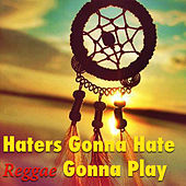 Haters Gonna Hate - Reggae Gonna Play by Various Artists