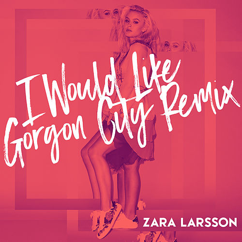 I Would Like (Gorgon City Remix) by Zara Larsson