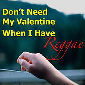 Don't Need My Valentine When I Have Reggae by Various Artists
