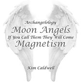 Archangelology Moon Angels: If You Call Them They Will Come, Magnetism by Kim Caldwell
