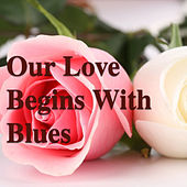 Our Love Begins With Blues by Various Artists