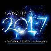 Fade in 2017 (New Year's Eve Club Sounds) by Various Artists