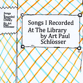 Songs I Recorded At the Library by Art Paul Schlosser