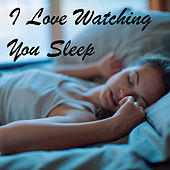 I Love Watching You Sleep by Various Artists