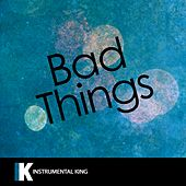 Bad Things (In the Style of Machine Gun Kelly & Camila Cabello) [Karaoke Version] by Instrumental King