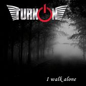 I Walk Alone by Turn On