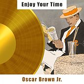 Enjoy Your Time by Oscar Brown Jr.