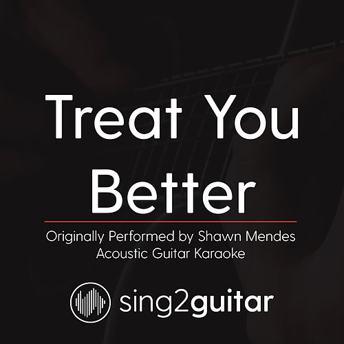 Treat You Better (Originally Performed by Shawn Mendes) [Acoustic Guitar Karaoke] by Sing2Guitar