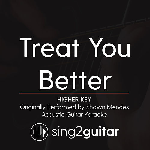 Treat You Better (Higher Key) [Originally Performed by Shawn Mendes] [Acoustic Guitar Karaoke] by Sing2Guitar