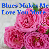 Blues Makes Me Love You More von Various Artists