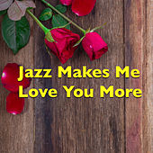 Jazz Makes Me Love You More by Various Artists
