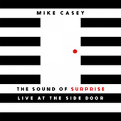The Sound of Surprise: Live at The Side Door by Mike Casey