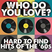 Who Do You Love: Hard To Find Hits Of the '60s by Various Artists