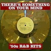 There's Something On Your Mind: '50s R&B Hits by Various Artists