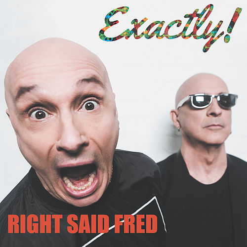 Exactly! by Right Said Fred
