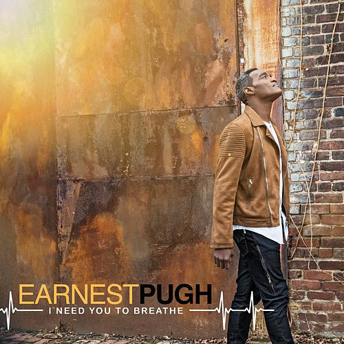 I Need You to Breathe by Earnest Pugh