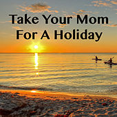 Take Your Mom For A Holiday by Various Artists