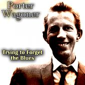 Trying to Forget the Blues by Porter Wagoner