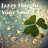 Jazzy Hug To Your Soul by Various Artists