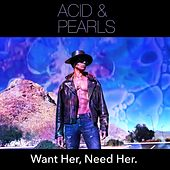 Want Her, Need Her. by The Acid